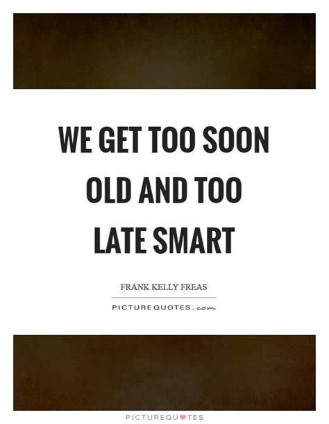 Soon Late Smart we get soon and late smart picture quotes