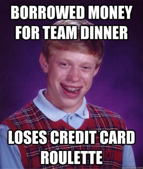 Bad Credit Meme - borrowed money for team dinner loses credit card roulette