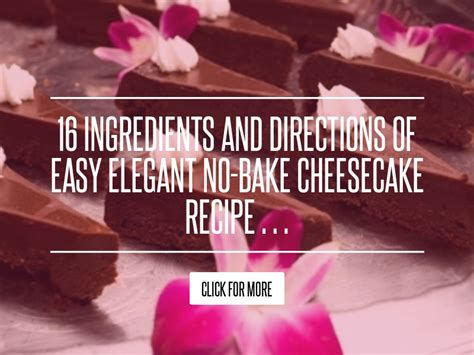 16 Ingredients And Directions Of Easy No Bake Cheesecake 16 ingredients and directions of easy no bake