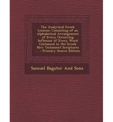 the analytical lexicon consisting of an alphabetical arrangement of every occurring inflexion of every word contained in the new lexicographical illustration of the meanings books the analytical lexicon samuel bagster and sons