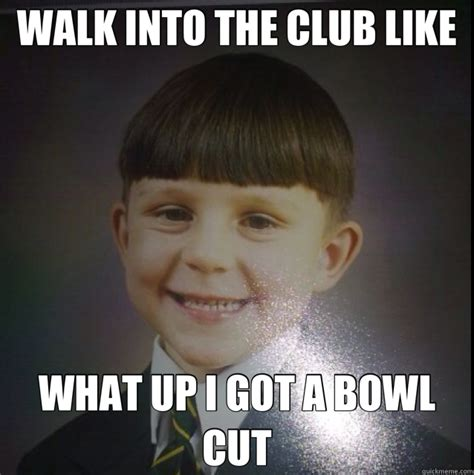 Bowl Haircut Meme - walk into the club like what up i got a bowl cut bowl