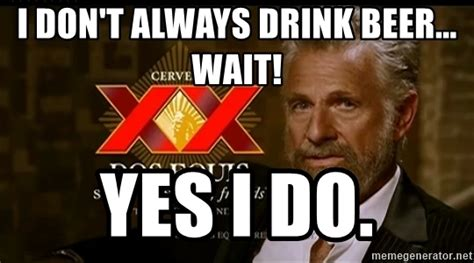 Make Your Own Dos Equis Meme - i don t always drink beer wait yes i do dos equis