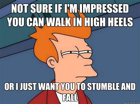 High Heels Meme - not sure if i m impressed you can walk in high heels or i