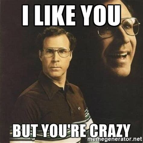 Are You Crazy Meme - i like you but you re crazy will ferrell meme generator