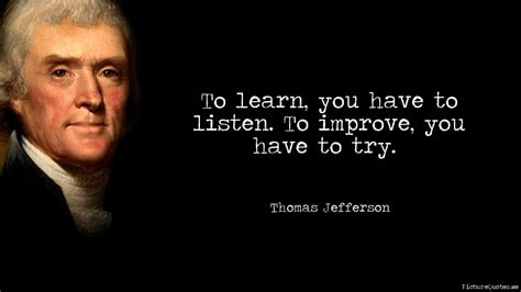 quotes thomas jefferson to learn you have to listen to improve you have to try