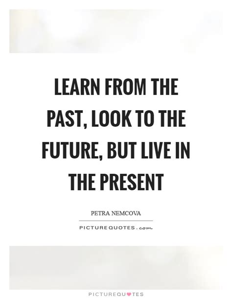 Learn From Looking live in the present quotes sayings live in the present picture quotes