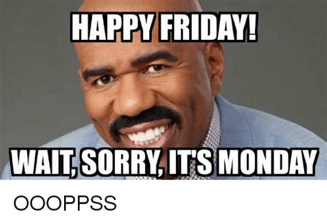 Friday Monday Meme - 25 best memes about mondays and sorry mondays and sorry