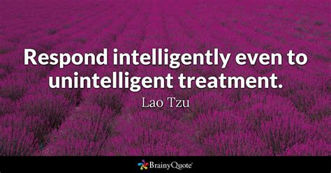 treat quotes brainyquote respond intelligently even to unintelligent treatment