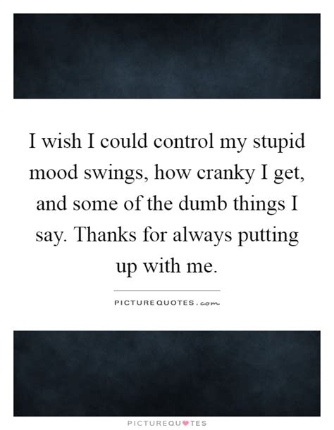 i get mood swings mood swing quotes mood swing sayings mood swing
