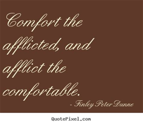 comforting the afflicted and afflicting the comfortable finley peter dunne picture sayings comfort the afflicted