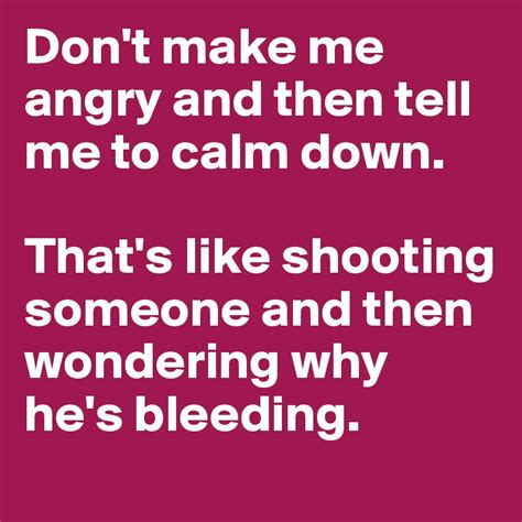 Angry To Write Tell All About Smith by Don T Make Me Angry And Then Tell Me To Calm That S