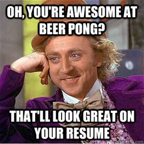 Beer Pong Meme - oh you re awesome at beer pong that ll look great on