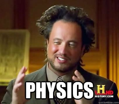 Physics Meme - physics ancient aliens meme plague quickmeme