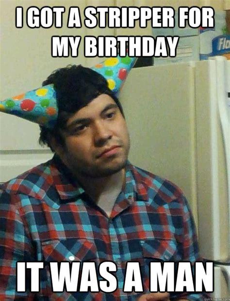 Stripper Meme - i got a stripper for my birthday it was a man misc