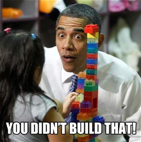You Didn T Build That Meme - obama quot you didn t build that quot