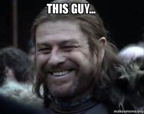 This Guy Meme - this guy happy ned stark meme make a meme