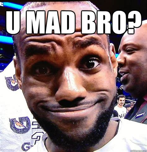 Mad Bro Meme - u mad bro lebron face quickmeme