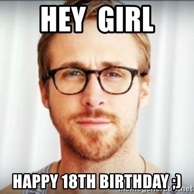 18 Birthday Meme - hey girl happy 18th birthday ryan gosling hey girl 3