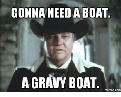 gravy boat meme gonna need a boat gravy boat boat meme on me me