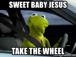 Jesus Take The Wheel Meme - sweet baby jesus take the wheel kermit the frog in car