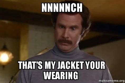 Thats My Fetish Meme - nnnnnch that s my jacket your wearing ron burgundy i am