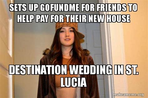 Scumbag Stacy Meme Generator - sets up gofundme for friends to help pay for their new