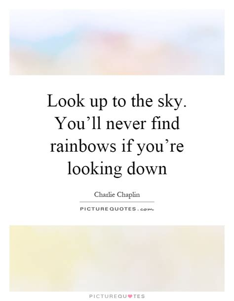 Lookup Up Look Up To The Sky You Ll Never Find Rainbows If You Re Looking Picture Quotes