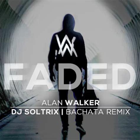 alan walker remix list alan walker faded dj soltrix bachata remix dj