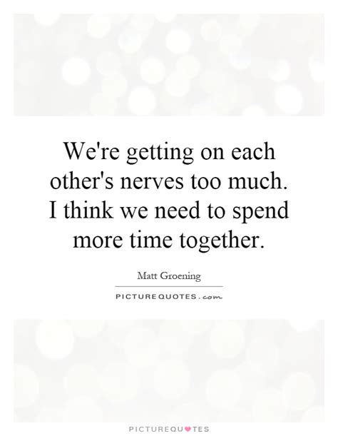 We Need More And Time by We Re Getting On Each Other S Nerves Much I Think We