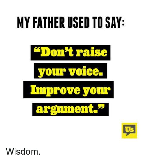 my dad used to 25 best about raise your voice raise your voice