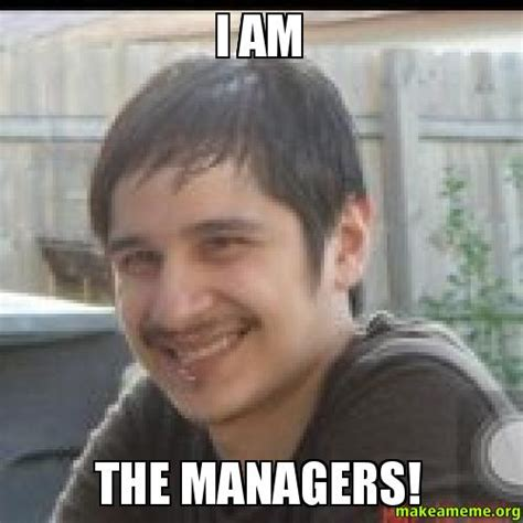 I Am Meme - i am the managers make a meme