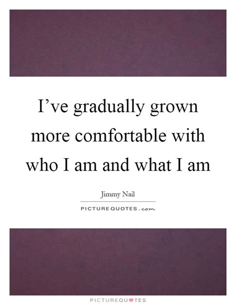 i am comfortable i ve gradually grown more comfortable with who i am and