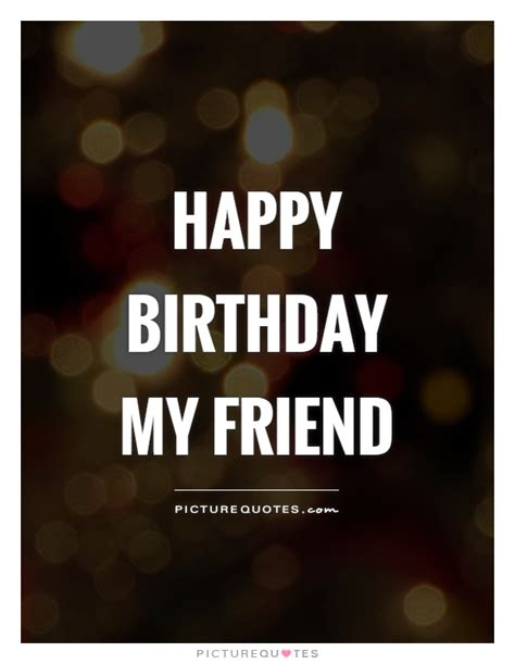 Happy Birthday Quotes For Friend Happy Birthday My Friend Picture Quotes