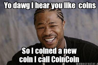 Like You Meme - meme creator yo dawg i hear you like coins so i coined a