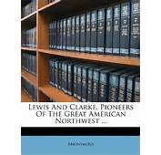 Lewis And Clarke Pioneers Of The Great American Northwest