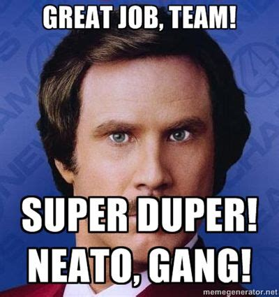 Job Memes - great job team super duper neato gang ron burgundy