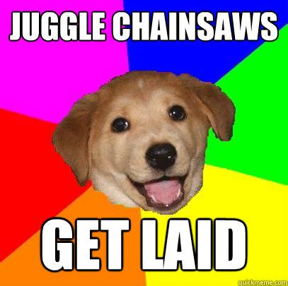 Get Laid Meme - juggle chainsaws get laid advice dog quickmeme