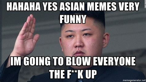 Funny Asian Memes - hahaha yes asian memes very funny im going to blow