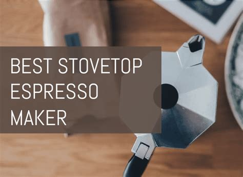 best stovetop espresso best stovetop espresso maker the ultimate guide for 2018
