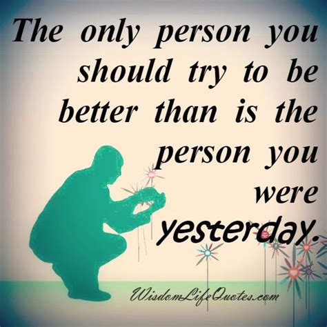 the only person you should the only person you should try to be better wisdom