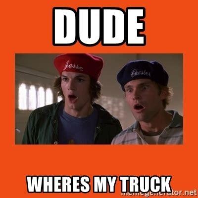 Wheres My Dude Wheres My Truck Dude Where S My Car Meme Generator