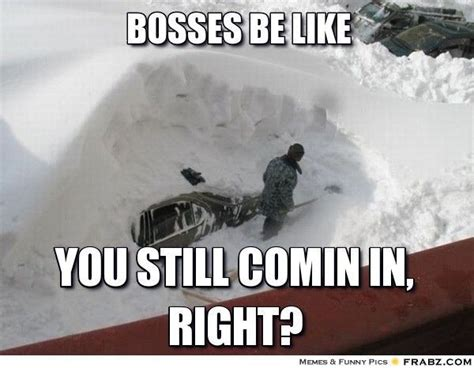 Bosses Be Like Meme - 11 snow memes to help you deal now that winter storm jonas