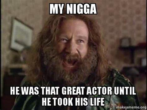 My Nigga Memes - my nigga he was that great actor until he took his life
