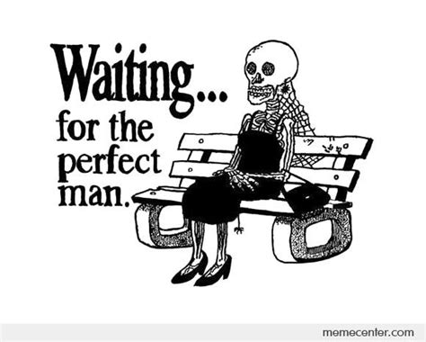 Perfect Guy Meme - waiting for the perfect man by ben meme center