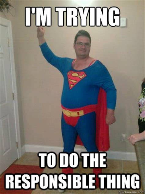 Superman Meme - i m trying to do the responsible thing fat superman