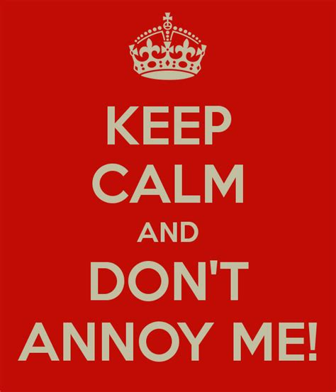 This Poster Totally Annoys Me by Keep Calm And Don T Annoy Me Keep Calm And Carry On