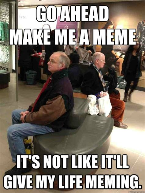 Meming Of Life - go ahead make me a meme it s not like it ll give my life