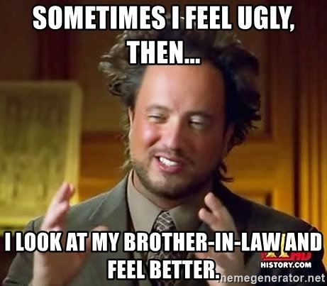 Brother In Law Meme - sometimes i feel ugly then i look at my brother in law
