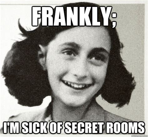 Anne Frank Meme - frankly i m sick of secret rooms anne frankly quickmeme