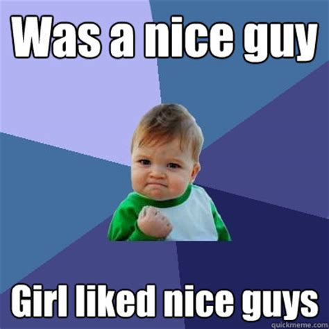 Nice Girl Meme - was a nice guy girl liked nice guys success kid quickmeme
